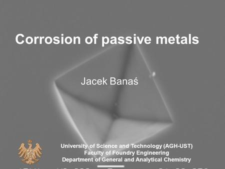 Corrosion of passive metals Jacek Banaś University of Science and Technology (AGH-UST) Faculty of Foundry Engineering Department of General and Analytical.