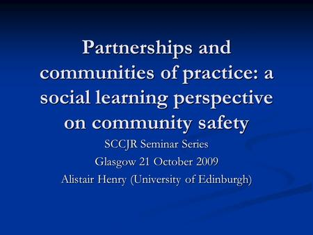 Partnerships and communities of practice: a social learning perspective on community safety SCCJR Seminar Series Glasgow 21 October 2009 Alistair Henry.