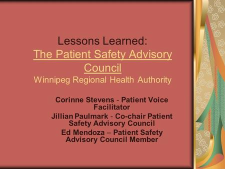 Lessons Learned: The Patient Safety Advisory Council Winnipeg Regional Health Authority Corinne Stevens - Patient Voice Facilitator Jillian Paulmark -