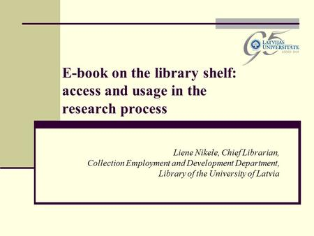 E-book on the library shelf: access and usage in the research process Liene Nikele, Chief Librarian, Collection Employment and Development Department,