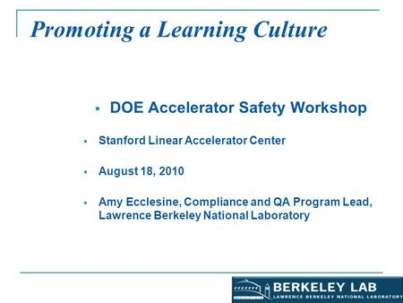 Promoting a Learning Culture  DOE Accelerator Safety Workshop  Stanford Linear Accelerator Center  August 18, 2010  Amy Ecclesine, Compliance and QA.