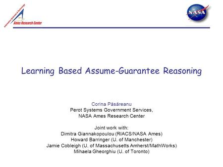 Learning Based Assume-Guarantee Reasoning Corina Păsăreanu Perot Systems Government Services, NASA Ames Research Center Joint work with: Dimitra Giannakopoulou.