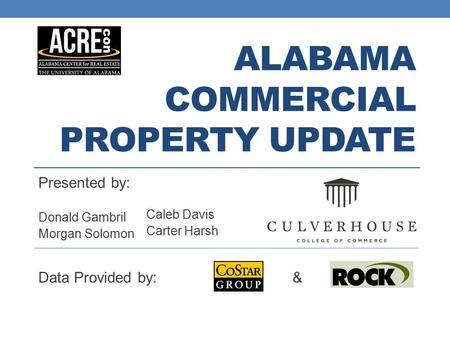ALABAMA COMMERCIAL PROPERTY UPDATE Presented by: Donald Gambril Morgan Solomon Caleb Davis Carter Harsh Data Provided by: &