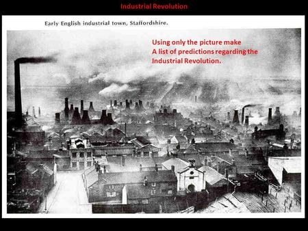 Industrial Revolution Using only the picture make A list of predictions regarding the Industrial Revolution.