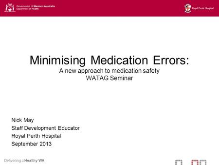 Delivering a Healthy WA Minimising Medication Errors: A new approach to medication safety WATAG Seminar Nick May Staff Development Educator Royal Perth.