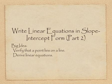 Write Linear Equations in Slope- Intercept Form (Part 2) Big Idea: Verify that a point lies on a line. Derive linear equations.