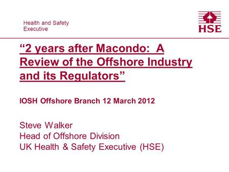 "Health and Safety Executive Health and Safety Executive ""2 years after Macondo: A Review of the Offshore Industry and its Regulators"" IOSH Offshore Branch."