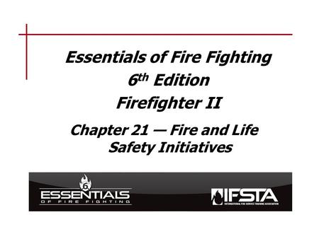 Essentials of Fire Fighting 6 th Edition Firefighter II Chapter 21 — Fire and Life Safety Initiatives.