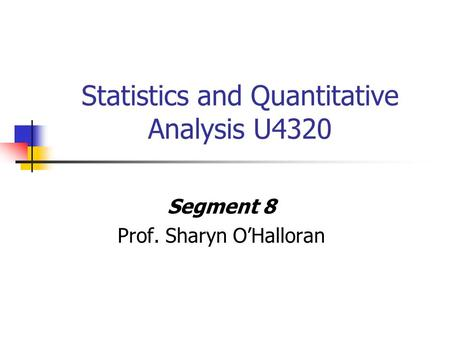 Statistics and Quantitative Analysis U4320 Segment 8 Prof. Sharyn O'Halloran.