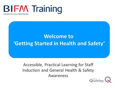 Accessible, Practical Learning for Staff Induction and General Health & Safety Awareness Welcome to 'Getting Started in Health and Safety'