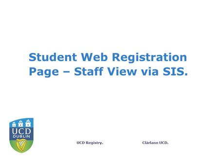 Clárlann UCD.UCD Registry. Student Web Registration Page – Staff View via SIS.