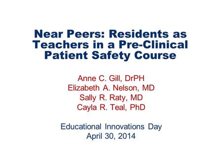 Near Peers: Residents as Teachers in a Pre-Clinical Patient Safety Course Anne C. Gill, DrPH Elizabeth A. Nelson, MD Sally R. Raty, MD Cayla R. Teal, PhD.