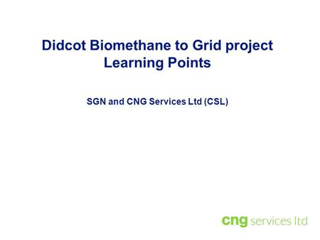 Didcot Biomethane to Grid project Learning Points SGN and CNG Services Ltd (CSL)