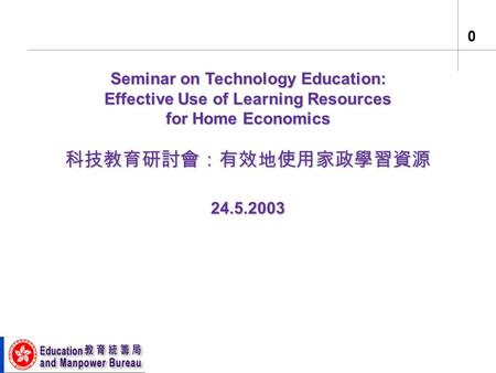 0 Seminar on Technology Education: Effective Use of Learning Resources for Home Economics 科技教育研討會:有效地使用家政學習資源 24.5.2003.