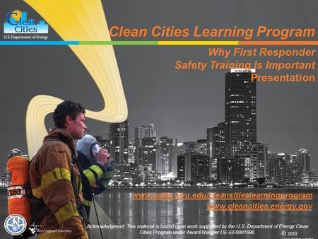 Clean Cities Learning Program Why First Responder Safety Training Is Important Presentation © 2010 WVURC/NAFTC Acknowledgment: This material is based upon.
