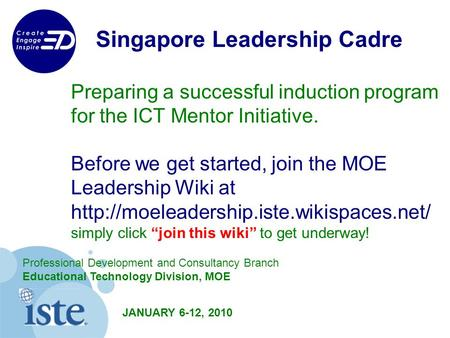 Singapore Leadership Cadre Preparing a successful induction program for the ICT Mentor Initiative. Before we get started, join the MOE Leadership Wiki.