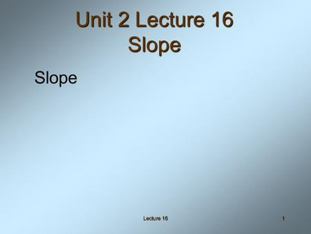 Lecture 161 Unit 2 Lecture 16 Slope Slope. Lecture 162 Objectives Given two points, calculate the slope of the line through those two pointsGiven two.