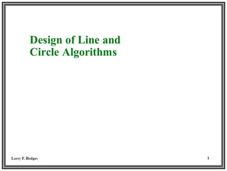 Larry F. Hodges 1 Design of Line and Circle Algorithms.