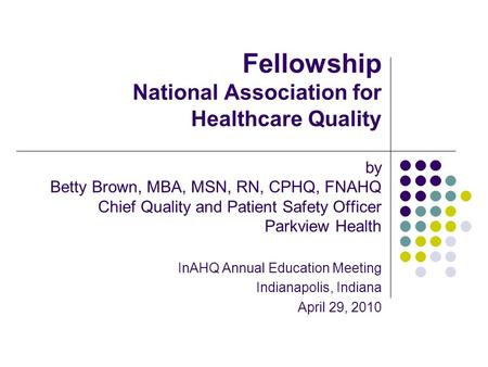 Fellowship National Association for Healthcare Quality by Betty Brown, MBA, MSN, RN, CPHQ, FNAHQ Chief Quality and Patient Safety Officer Parkview Health.