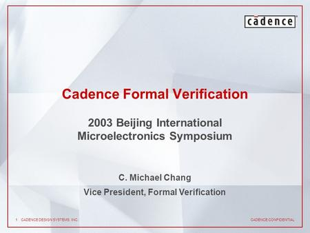 CADENCE CONFIDENTIAL 1CADENCE DESIGN SYSTEMS, INC. Cadence Formal Verification 2003 Beijing International Microelectronics Symposium C. Michael Chang Vice.