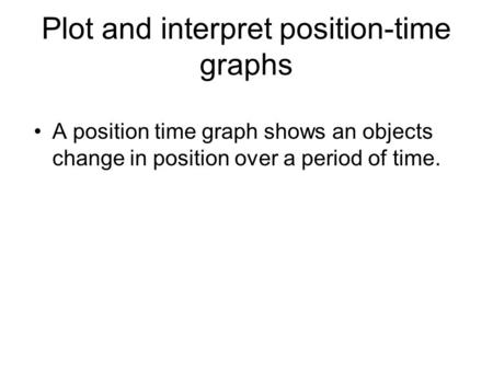 Plot and interpret position-time graphs A position time graph shows an objects change in position over a period of time.