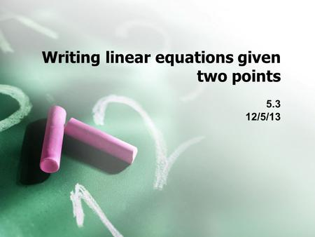 Writing linear equations given two points 5.3 12/5/13.