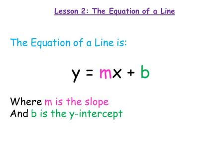 Lesson 2: The Equation of a Line The Equation of a Line is: y = mx + b Where m is the slope And b is the y-intercept.