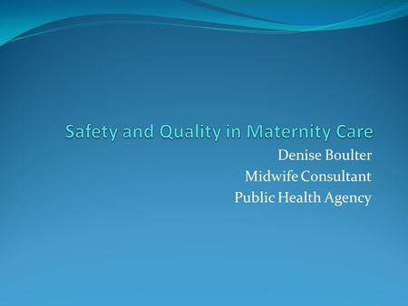 Denise Boulter Midwife Consultant Public Health Agency.