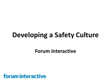 Developing a Safety Culture Forum Interactive. The Challenge How it often is People don't see safety as their responsibility People don't feel empowered.