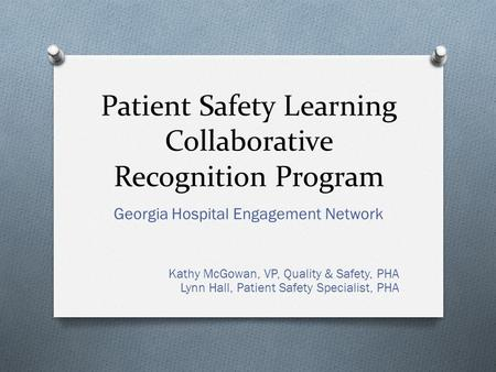 Patient Safety Learning Collaborative Recognition Program Georgia Hospital Engagement Network Kathy McGowan, VP, Quality & Safety, PHA Lynn Hall, Patient.