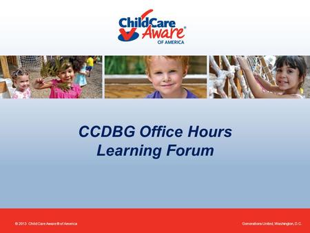 CCDBG Office Hours Learning Forum Generations United, Washington, D.C.© 2013 Child Care Aware ® of America.