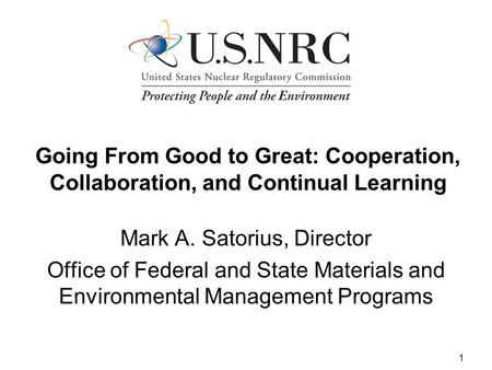 1 Going From Good to Great: Cooperation, Collaboration, and Continual Learning Mark A. Satorius, Director Office of Federal and State Materials and Environmental.