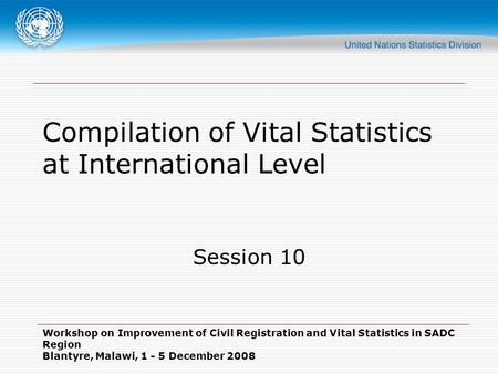Workshop on Improvement of Civil Registration and Vital Statistics in SADC Region Blantyre, Malawi, 1 - 5 December 2008 Compilation of Vital Statistics.