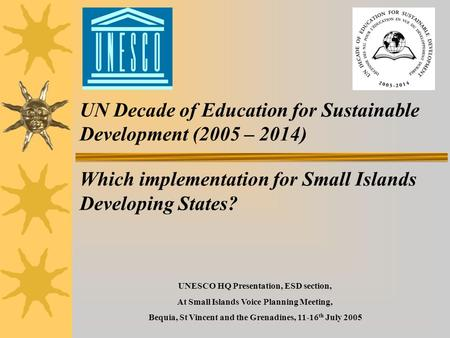 UN Decade of Education for Sustainable Development (2005 – 2014) Which implementation for Small Islands Developing States? UNESCO HQ Presentation, ESD.