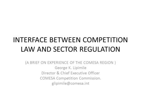 INTERFACE BETWEEN COMPETITION LAW AND SECTOR REGULATION (A BRIEF ON EXPERIENCE OF THE COMESA REGION ) George K. Lipimile Director & Chief Executive Officer.