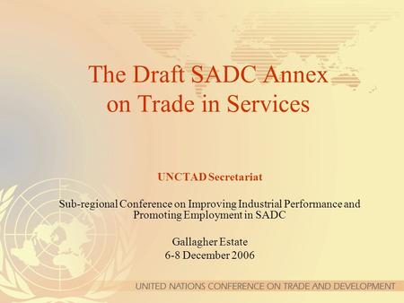 The Draft SADC Annex on Trade in Services UNCTAD Secretariat Sub-regional Conference on Improving Industrial Performance and Promoting Employment in SADC.