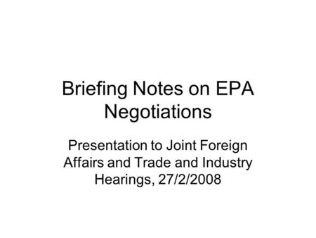 Briefing Notes on EPA Negotiations Presentation to Joint Foreign Affairs and Trade and Industry Hearings, 27/2/2008.
