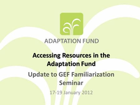 Accessing Resources in the Adaptation Fund Update to GEF Familiarization Seminar 17-19 January 2012.