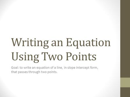 Writing an Equation Using Two Points Goal: to write an equation of a line, in slope intercept form, that passes through two points.