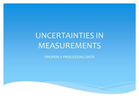 UNCERTAINTIES IN MEASUREMENTS PROPERLY PROCESSING DATA.