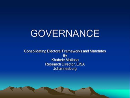GOVERNANCE Consolidating Electoral Frameworks and Mandates By Khabele Matlosa Research Director, EISA Johannesburg.