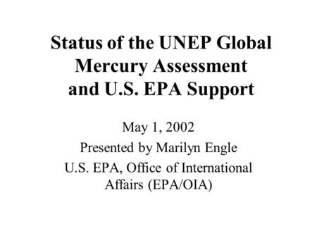 Status of the UNEP Global Mercury Assessment and U.S. EPA Support May 1, 2002 Presented by Marilyn Engle U.S. EPA, Office of International Affairs (EPA/OIA)