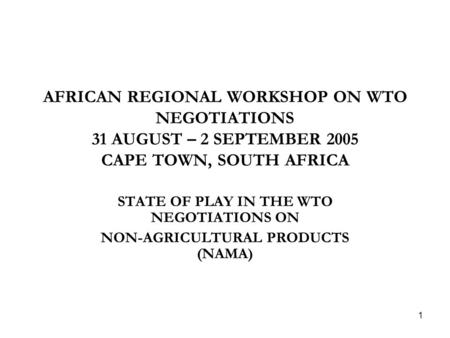 1 AFRICAN REGIONAL WORKSHOP ON WTO NEGOTIATIONS 31 AUGUST – 2 SEPTEMBER 2005 CAPE TOWN, SOUTH AFRICA STATE OF PLAY IN THE WTO NEGOTIATIONS ON NON-AGRICULTURAL.