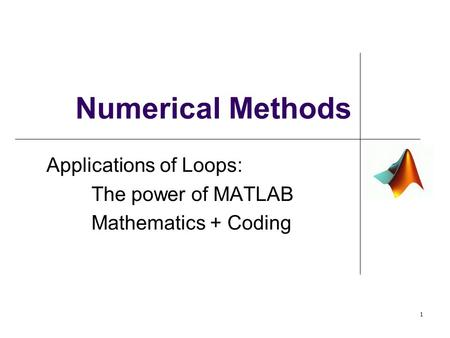 Numerical Methods Applications of Loops: The power of MATLAB Mathematics + Coding 1.