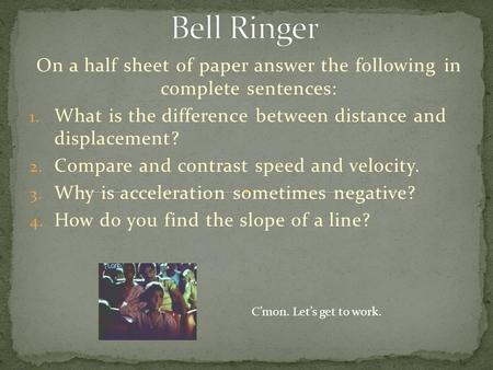 On a half sheet of paper answer the following in complete sentences: 1. What is the difference between distance and displacement? 2. Compare and contrast.