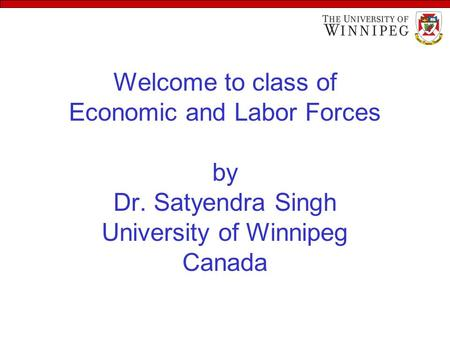 Welcome to class of Economic and Labor Forces by Dr. Satyendra Singh University of Winnipeg Canada.