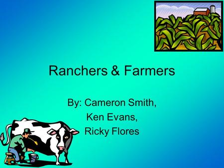Ranchers & Farmers By: Cameron Smith, Ken Evans, Ricky Flores.