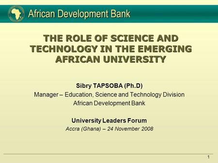1 THE ROLE OF SCIENCE AND TECHNOLOGY IN THE EMERGING AFRICAN UNIVERSITY Sibry TAPSOBA (Ph.D) Manager – Education, Science and Technology Division African.