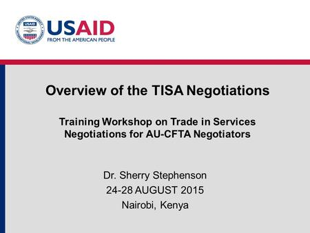 Overview of the TISA Negotiations Training Workshop on Trade in Services Negotiations for AU-CFTA Negotiators Dr. Sherry Stephenson 24-28 AUGUST 2015 Nairobi,