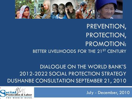 PREVENTION, PROTECTION, PROMOTION: BETTER LIVELIHOODS FOR THE 21 ST CENTURY DIALOGUE ON THE WORLD BANK'S 2012-2022 SOCIAL PROTECTION STRATEGY DUSHANBE.